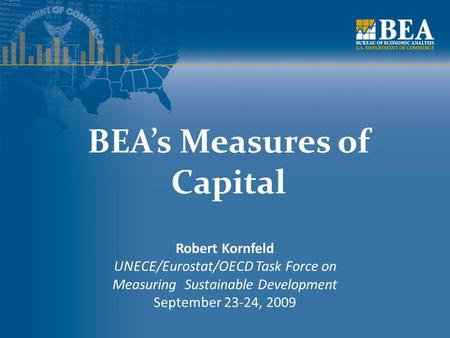 BEA's Measures of Capital Robert Kornfeld UNECE/Eurostat/OECD Task Force on Measuring Sustainable Development September 23-24, 2009.