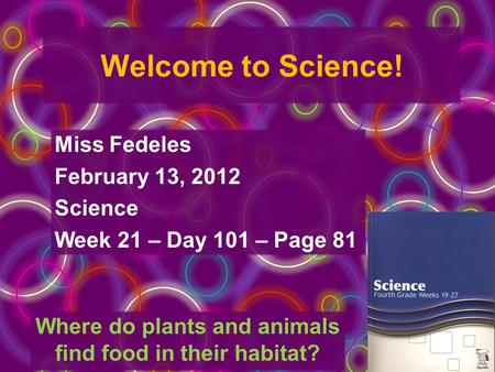Welcome to Science! Miss Fedeles February 13, 2012 Science Week 21 – Day 101 – Page 81 Where do plants and animals find food in their habitat?
