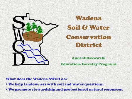 Wadena Soil & Water Conservation District Anne Oldakowski Education/Forestry Programs What does the Wadena SWCD do?  We help landowners with soil and.