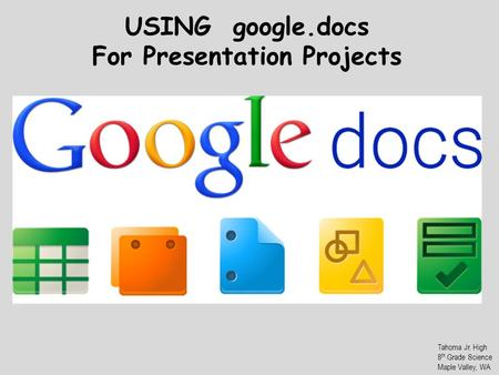 USING google.docs For Presentation Projects Tahoma Jr. High 8 th Grade Science Maple Valley, WA.