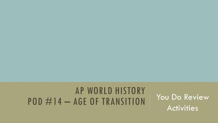 AP WORLD HISTORY POD #14 – AGE OF TRANSITION You Do Review Activities.