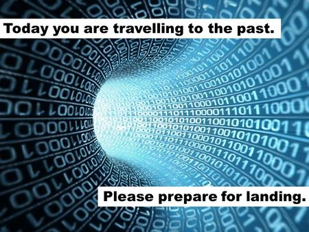 Today you are travelling to the past. Please prepare for landing.
