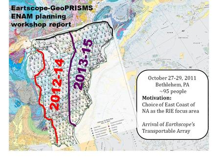 Eartscope-GeoPRISMS ENAM planning workshop report October 27-29, 2011 Bethlehem, PA ~95 people Motivation: Choice of East Coast of NA as the RIE focus.