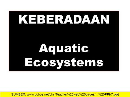 KEBERADAAN Aquatic Ecosystems SUMBER: www.pcboe.net/chs/Teacher%20web%20pages/...%20PPt/7.ppt‎