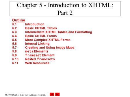  2004 Prentice Hall, Inc. All rights reserved. Chapter 5 - Introduction to XHTML: Part 2 Outline 5.1 Introduction 5.2 Basic XHTML Tables 5.3 Intermediate.