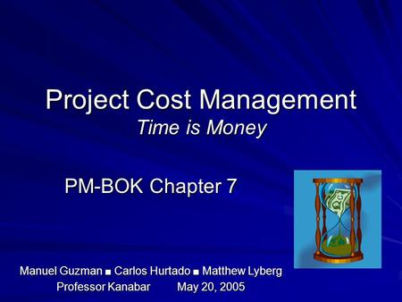 Project Cost Management Time is Money PM-BOK Chapter 7 Manuel Guzman ■ Carlos Hurtado ■ Matthew Lyberg Professor KanabarMay 20, 2005.