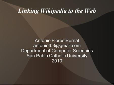 Linking Wikipedia to the Web Antonio Flores Bernal Department of Computer Sciencies San Pablo Catholic University 2010.