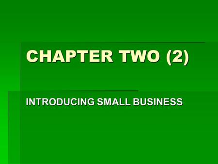 CHAPTER TWO (2) INTRODUCING SMALL BUSINESS. Definition of Small Business: A small business is one which possesses at least two of the following four characteristics: