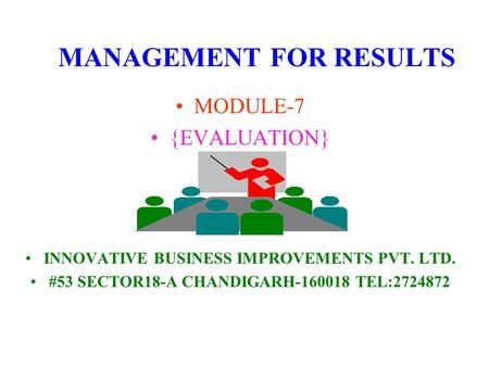 MANAGEMENT FOR RESULTS MODULE-7 {EVALUATION} INNOVATIVE BUSINESS IMPROVEMENTS PVT. LTD. #53 SECTOR18-A CHANDIGARH-160018 TEL:2724872.