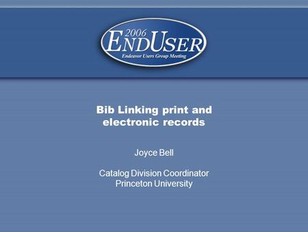 Joyce Bell Catalog Division Coordinator Princeton University Bib Linking print and electronic records.