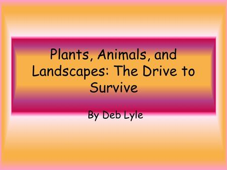 Plants, Animals, and Landscapes: The Drive to Survive By Deb Lyle.