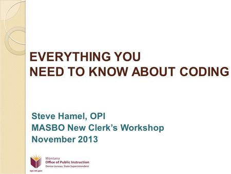 EVERYTHING YOU NEED TO KNOW ABOUT CODING Steve Hamel, OPI MASBO New Clerk's Workshop November 2013.
