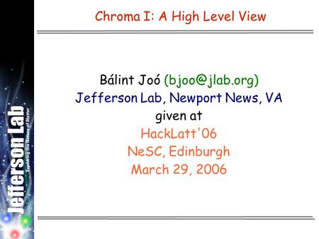 Chroma I: A High Level View Bálint Joó Jefferson Lab, Newport News, VA given at HackLatt'06 NeSC, Edinburgh March 29, 2006.