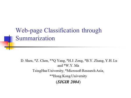 Web-page Classification through Summarization D. Shen, *Z. Chen, **Q Yang, *H.J. Zeng, *B.Y. Zhang, Y.H. Lu and *W.Y. Ma TsingHua University, *Microsoft.