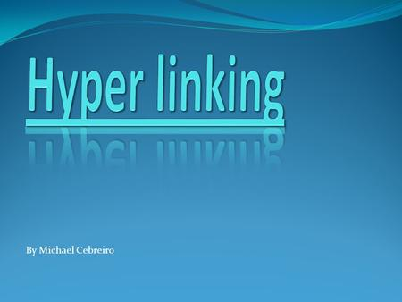 By Michael Cebreiro. Hyper linking is an easy way to travel through the computer by one click. It is very easy once you get the hang of it. The first.