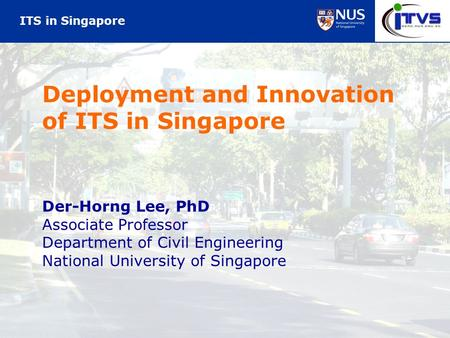 ITS in Singapore Deployment and Innovation of ITS in Singapore Der-Horng Lee, PhD Associate Professor Department of Civil Engineering National University.