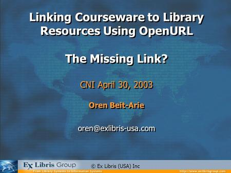 Linking Courseware to Library Resources Using OpenURL The Missing Link? CNI April 30, 2003 Oren Beit-Arie Linking Courseware to.