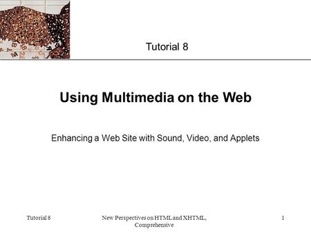 XP Tutorial 8New Perspectives on HTML and XHTML, Comprehensive 1 Using Multimedia on the Web Enhancing a Web Site with Sound, Video, and Applets Tutorial.