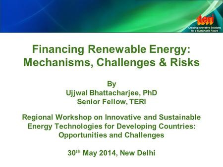 Financing Renewable Energy: Mechanisms, Challenges & Risks By Ujjwal Bhattacharjee, PhD Senior Fellow, TERI Regional Workshop on Innovative and Sustainable.