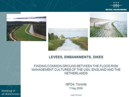 LEVEES, EMBANKMENTS, DIKES FINDING COMMON GROUND BETWEEN THE FLOOD RISK MANAGEMENT CULTURES OF THE USA, ENGLAND AND THE NETHERLANDS ISFD4, Toronto 7 May.