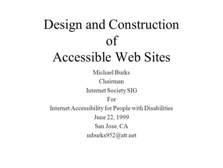 Design and Construction of Accessible Web Sites Michael Burks Chairman Internet Society SIG For Internet Accessibility for People with Disabilities June.