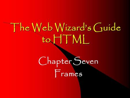 The Web Wizard's Guide to HTML Chapter Seven Frames.