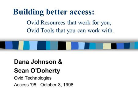 Building better access: Ovid Resources that work for you, Ovid Tools that you can work with. Dana Johnson & Sean O'Doherty Ovid Technologies Access '98.