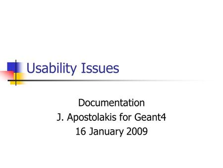 Usability Issues Documentation J. Apostolakis for Geant4 16 January 2009.