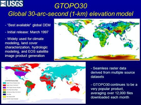 "GTOPO30 Global 30-arc-second (1-km) elevation model - ""Best available"" global DEM - Initial release: March 1997 - Widely used for climate modeling, land."
