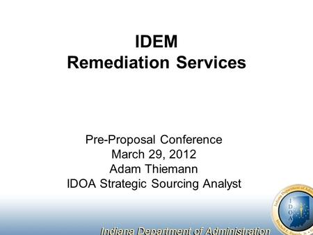 IDEM Remediation Services Pre Proposal Conference March 29, 2012 Adam  Thiemann IDOA Strategic Sourcing