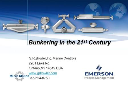 Bunkering in the 21 st Century G.R.Bowler,Inc. Marine Controls 2261 Lake Rd. Ontario,NY 14519 USA www.grbowler.com 315-524-8750.
