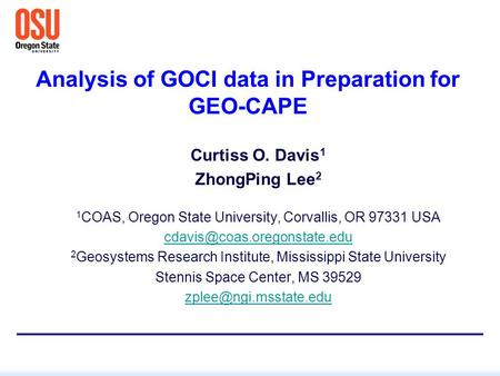 Analysis of GOCI data in Preparation for GEO-CAPE Curtiss O. Davis 1 ZhongPing Lee 2 1 COAS, Oregon State University, Corvallis, OR 97331 USA