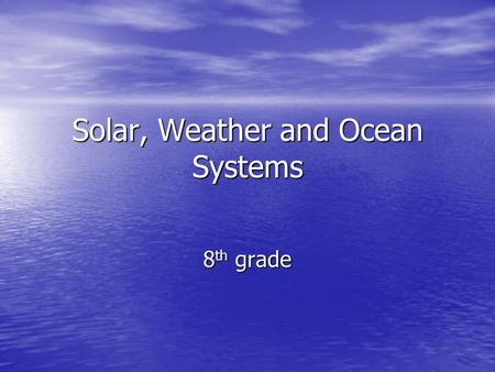 Solar, Weather and Ocean Systems 8 th grade. Climate – refers to the average year-after-year conditions of temp., precipitation, winds, and clouds Climate.