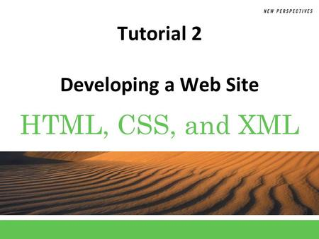 HTML, CSS, and XML Tutorial 2 Developing a Web Site.