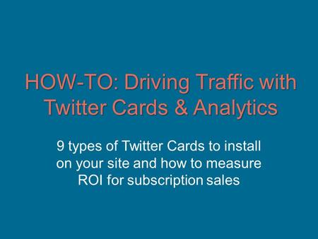 HOW-TO: Driving Traffic with Twitter Cards & Analytics 9 types of Twitter Cards to install on your site and how to measure ROI for subscription sales.
