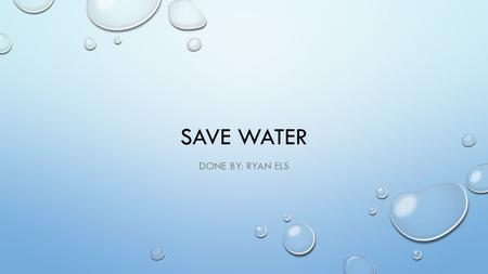 SAVE WATER DONE BY: RYAN ELS. THE RIGHT THINGS TO DO FIX LEAKING TAPS, TOILETS AND PIPES USE A WATERING CAN WHEN YOU WATER YOUR GARDEN RE-USE FOR FLUSHING.