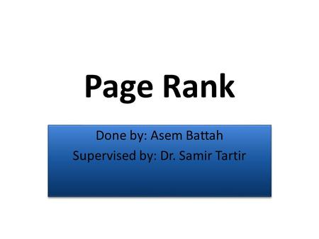 Page Rank Done by: Asem Battah Supervised by: Dr. Samir Tartir Done by: Asem Battah Supervised by: Dr. Samir Tartir.