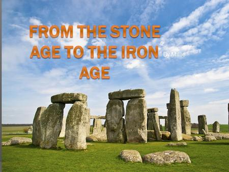 By Millie. Introduction This presentation is about life a long time ago when the stone age started right to the end of the Iron Age!.