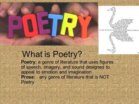 What is Poetry? Poetry: a genre of literature that uses figures of speech, imagery, and sound designed to appeal to emotion and imagination Prose: any.