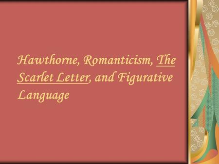Hawthorne, Romanticism, The Scarlet Letter, and Figurative Language.