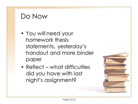 Do Now You will need your homework thesis statements, yesterday's handout and more binder paper Reflect – what difficulties did you have with last night's.
