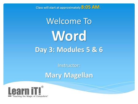 Welcome To Word Day 3: Modules 5 & 6 Instructor: Mary Magellan Class will start at approximately 8:05 AM.