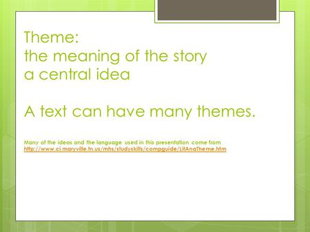 Theme: the meaning of the story a central idea A text can have many themes. Many of the ideas and the language used in this presentation come from