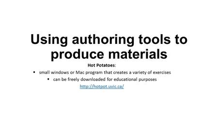 Using authoring tools to produce materials Hot Potatoes:  small windows or Mac program that creates a variety of exercises  can be freely downloaded.