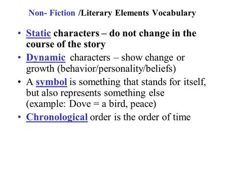 Non- Fiction /Literary Elements Vocabulary Static characters – do not change in the course of the story Dynamic characters – show change or growth (behavior/personality/beliefs)