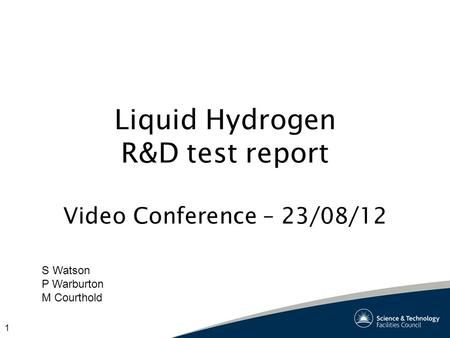1 Liquid Hydrogen R&D test report Video Conference – 23/08/12 S Watson P Warburton M Courthold.
