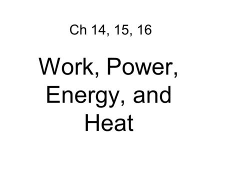 Ch 14, 15, 16 Work, Power, Energy, and Heat. Work – transfer of energy through motion a. Force must be exerted through a distance Ch 14 WORK AND POWER.