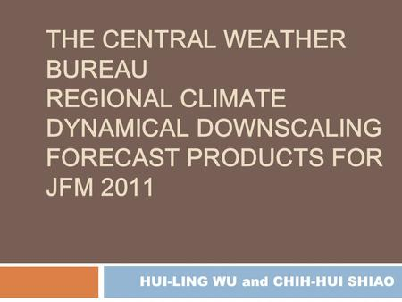 THE CENTRAL WEATHER BUREAU REGIONAL CLIMATE DYNAMICAL DOWNSCALING FORECAST PRODUCTS FOR JFM 2011 HUI-LING WU and CHIH-HUI SHIAO.