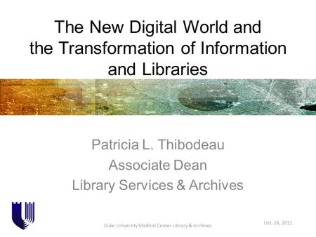 The New Digital World and the Transformation of Information and Libraries Patricia L. Thibodeau Associate Dean Library Services & Archives Oct. 26, 2011.