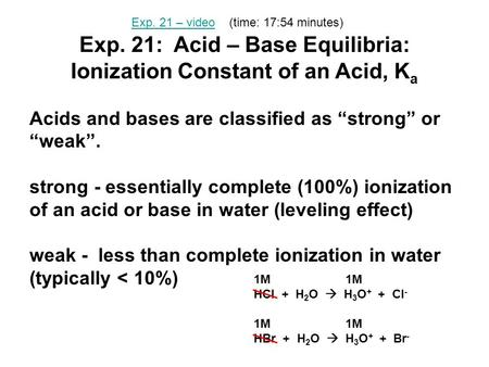 "Exp. 21: Acid – Base Equilibria: Ionization Constant of an Acid, K a Acids and bases are classified as ""strong"" or ""weak"". strong - essentially complete."
